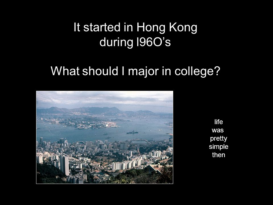 It started in Hong Kong during l96Os What should I major in college? life was pretty simple then
