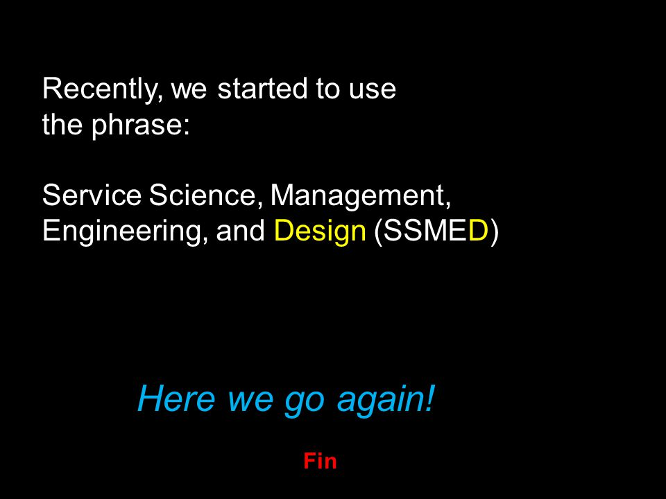 Recently, we started to use the phrase: Service Science, Management, Engineering, and Design (SSMED) Here we go again.