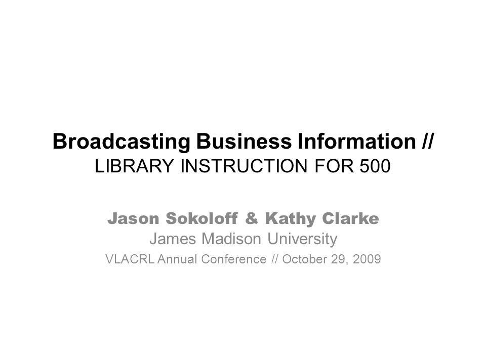 Broadcasting Business Information // LIBRARY INSTRUCTION FOR 500 Jason Sokoloff & Kathy Clarke James Madison University VLACRL Annual Conference // Oc