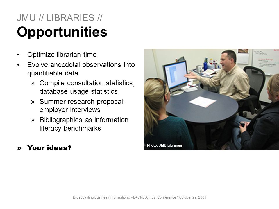 JMU // LIBRARIES // Opportunities Optimize librarian time Evolve anecdotal observations into quantifiable data »Compile consultation statistics, datab