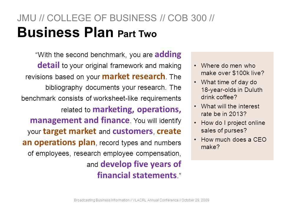 JMU // COLLEGE OF BUSINESS // COB 300 // Business Plan Part Two With the second benchmark, you are adding detail to your original framework and making