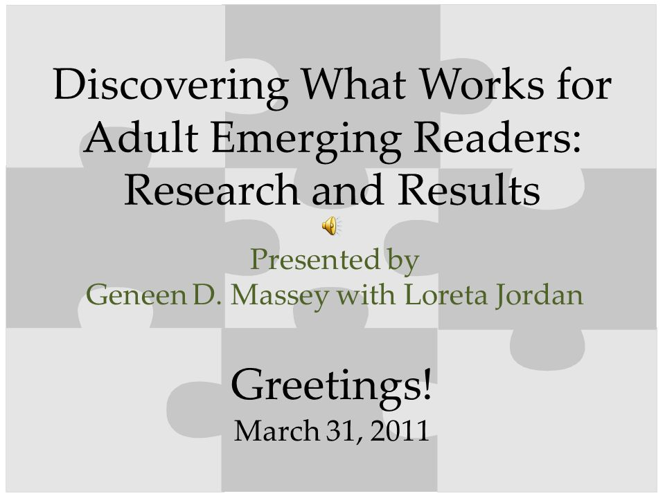 Greetings! Discovering What Works for Adult Emerging Readers: Research and Results Presented by Geneen D. Massey with Loreta Jordan March 31, 2011