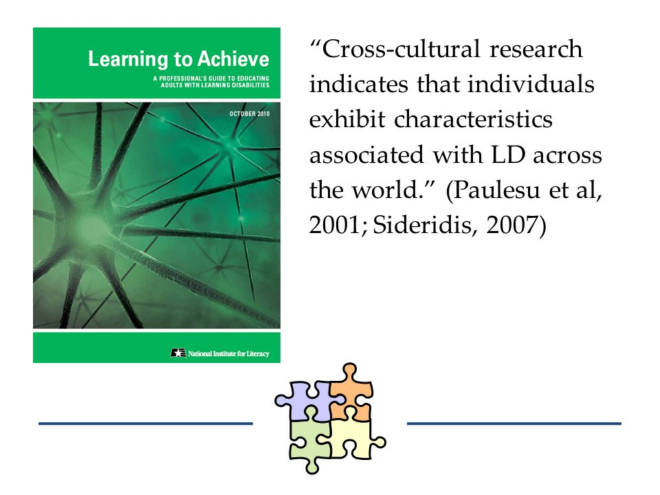 Cross-cultural research indicates that individuals exhibit characteristics associated with LD across the world. (Paulesu et al, 2001; Sideridis, 2007)