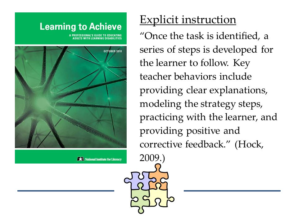 Explicit instruction Once the task is identified, a series of steps is developed for the learner to follow.