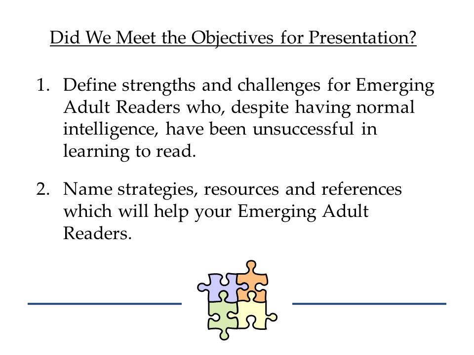 Did We Meet the Objectives for Presentation? 1.Define strengths and challenges for Emerging Adult Readers who, despite having normal intelligence, hav