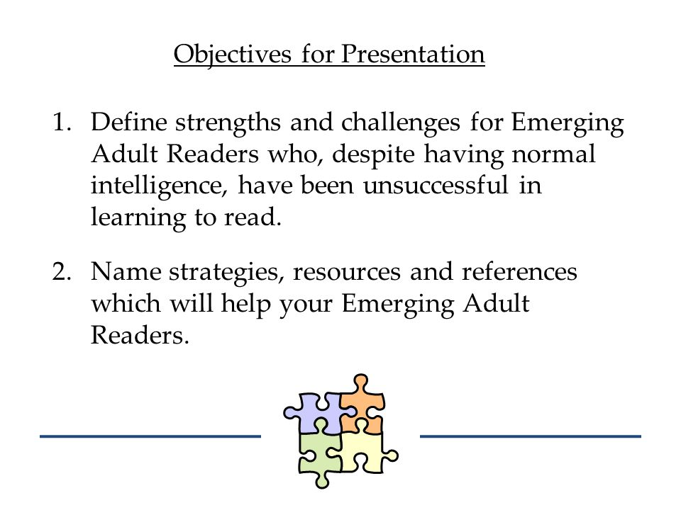 Objectives for Presentation 1.Define strengths and challenges for Emerging Adult Readers who, despite having normal intelligence, have been unsuccessf