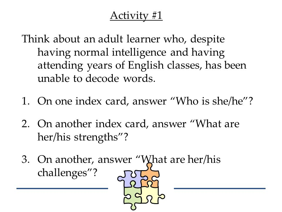 Activity #1 Think about an adult learner who, despite having normal intelligence and having attending years of English classes, has been unable to decode words.