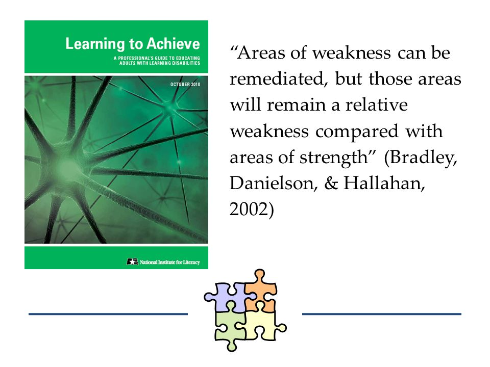 Areas of weakness can be remediated, but those areas will remain a relative weakness compared with areas of strength (Bradley, Danielson, & Hallahan, 2002)