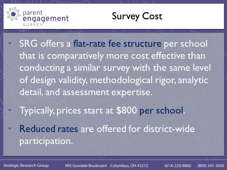 Survey Cost SRG offers a flat-rate fee structure per school that is comparatively more cost effective than conducting a similar survey with the same level of design validity, methodological rigor, analytic detail, and assessment expertise.