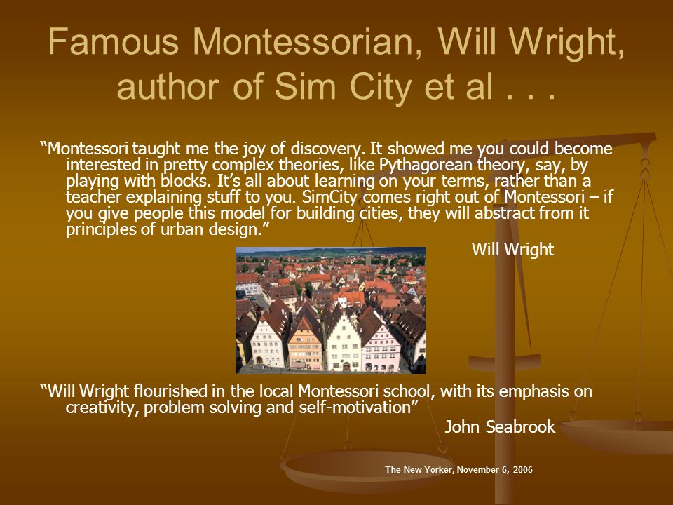 Famous Montessorian, Will Wright, author of Sim City et al... Montessori taught me the joy of discovery. It showed me you could become interested in p