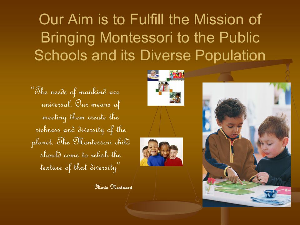 Our Aim is to Fulfill the Mission of Bringing Montessori to the Public Schools and its Diverse Population The needs of mankind are universal. Our mean