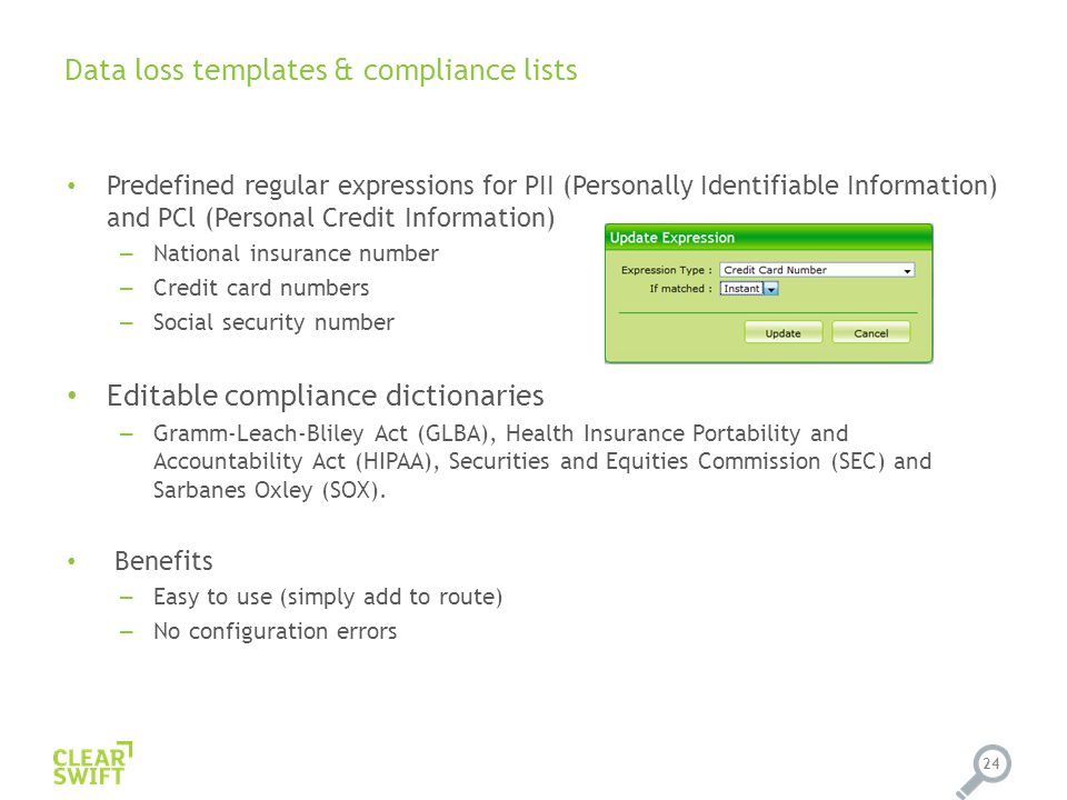 Data loss templates & compliance lists 24 Predefined regular expressions for PII (Personally Identifiable Information) and PCl (Personal Credit Information) – National insurance number – Credit card numbers – Social security number Editable compliance dictionaries – Gramm-Leach-Bliley Act (GLBA), Health Insurance Portability and Accountability Act (HIPAA), Securities and Equities Commission (SEC) and Sarbanes Oxley (SOX).