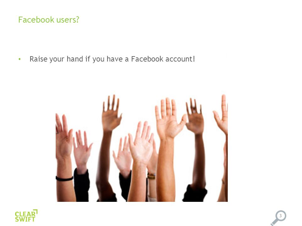 Facebook users? Raise your hand if you have a Facebook account! 3