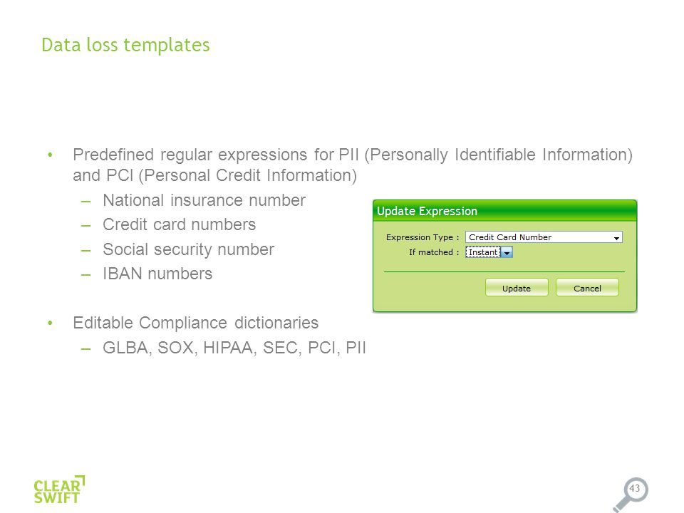 43 Predefined regular expressions for PII (Personally Identifiable Information) and PCl (Personal Credit Information) –National insurance number –Credit card numbers –Social security number –IBAN numbers Editable Compliance dictionaries –GLBA, SOX, HIPAA, SEC, PCI, PII Data loss templates