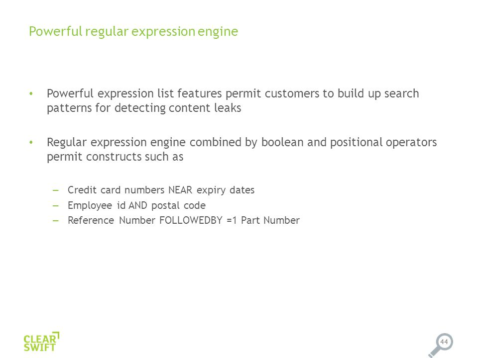 Powerful regular expression engine Powerful expression list features permit customers to build up search patterns for detecting content leaks Regular expression engine combined by boolean and positional operators permit constructs such as – Credit card numbers NEAR expiry dates – Employee id AND postal code – Reference Number FOLLOWEDBY =1 Part Number 44