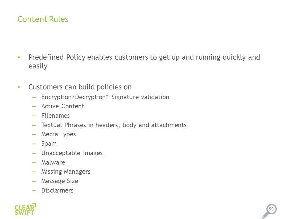 Content Rules Predefined Policy enables customers to get up and running quickly and easily Customers can build policies on – Encryption/Decryption* Signature validation – Active Content – Filenames – Textual Phrases in headers, body and attachments – Media Types – Spam – Unacceptable Images – Malware – Missing Managers – Message Size – Disclaimers 50