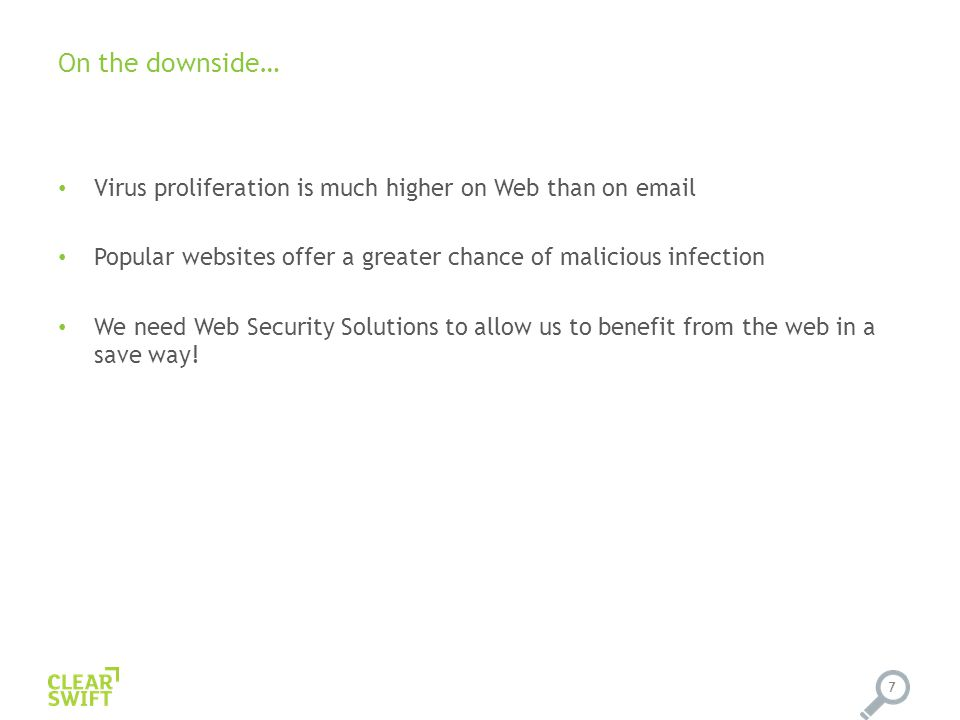 On the downside… Virus proliferation is much higher on Web than on email Popular websites offer a greater chance of malicious infection We need Web Security Solutions to allow us to benefit from the web in a save way.