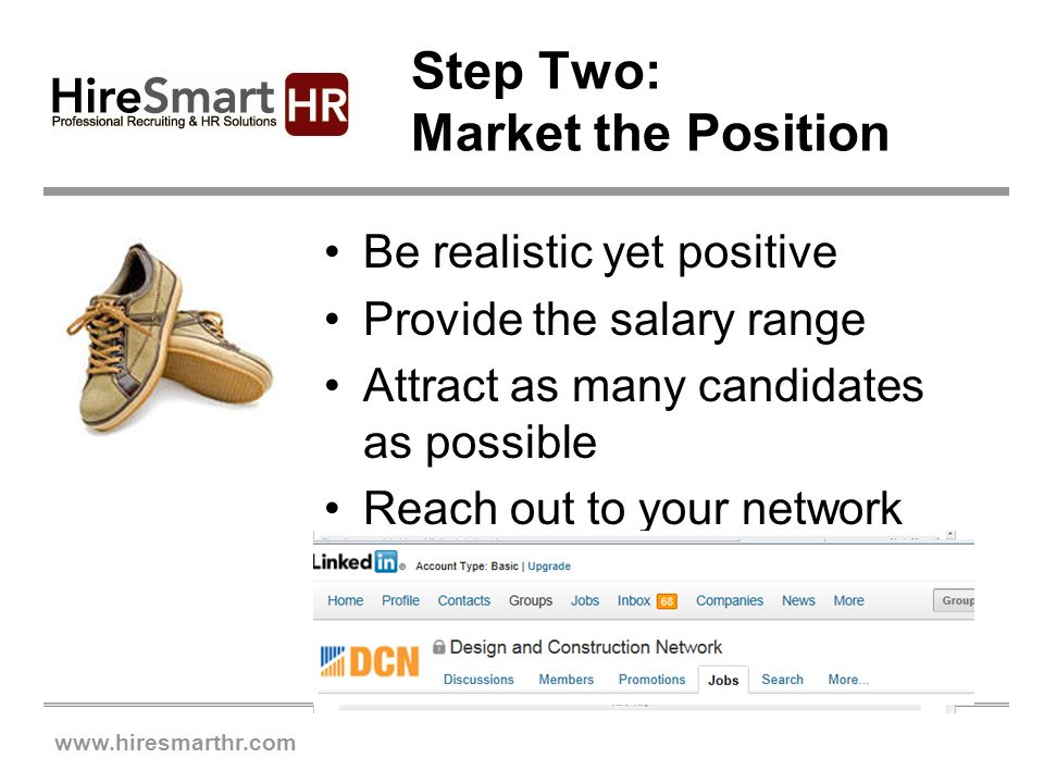 www.hiresmarthr.com Step Two: Market the Position Be realistic yet positive Provide the salary range Attract as many candidates as possible Reach out