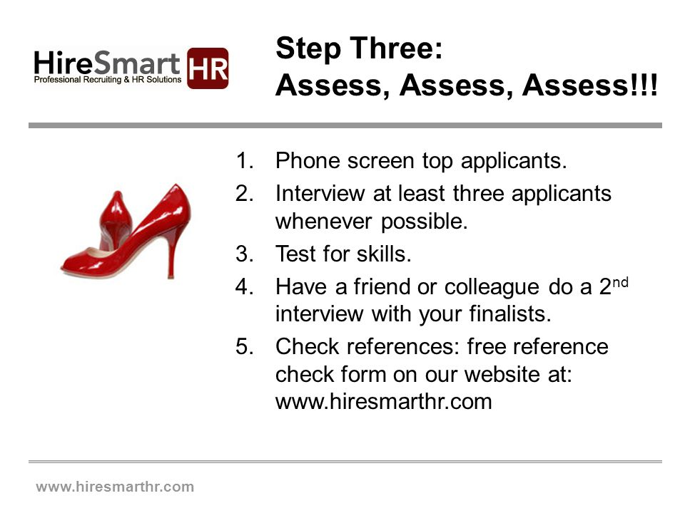 www.hiresmarthr.com Step Three: Assess, Assess, Assess!!! 1.Phone screen top applicants. 2.Interview at least three applicants whenever possible. 3.Te