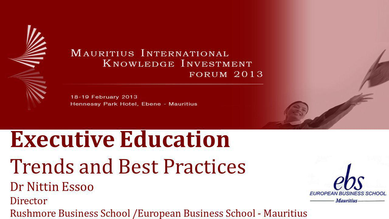 Executive Education Trends and Best Practices Dr Nittin Essoo Director Rushmore Business School /European Business School - Mauritius