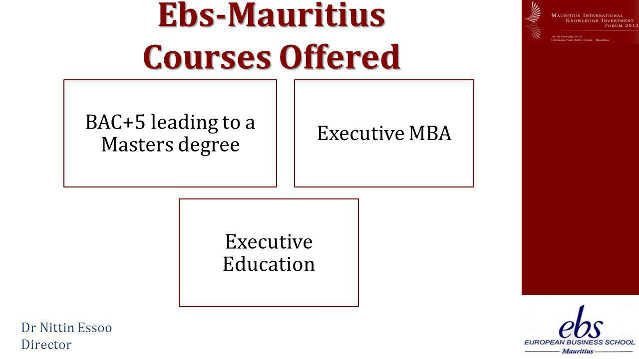 www.mikif.com Ebs-Mauritius Courses Offered BAC+5 leading to a Masters degree Executive MBA Executive Education Dr Nittin Essoo Director