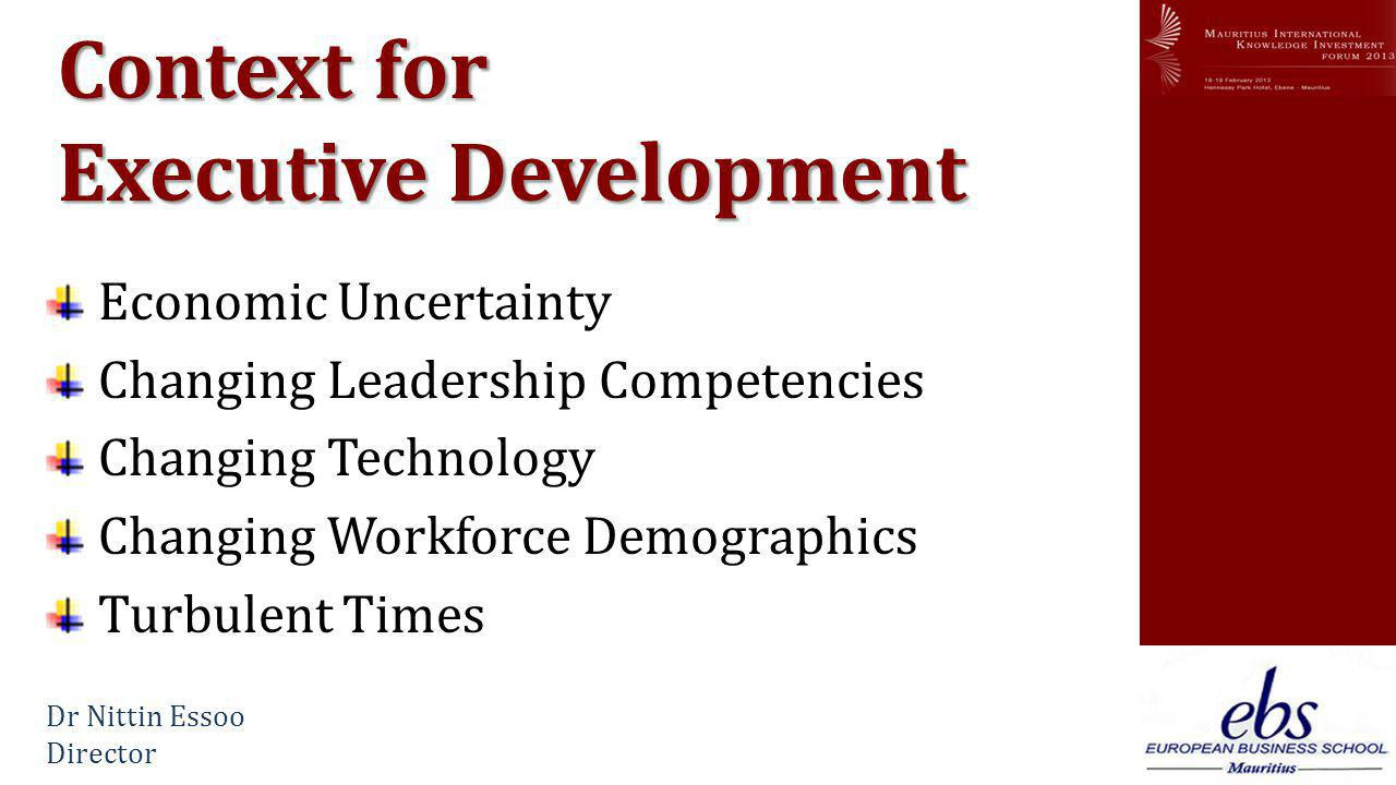 www.mikif.com Context for Executive Development Economic Uncertainty Changing Leadership Competencies Changing Technology Changing Workforce Demographics Turbulent Times Dr Nittin Essoo Director