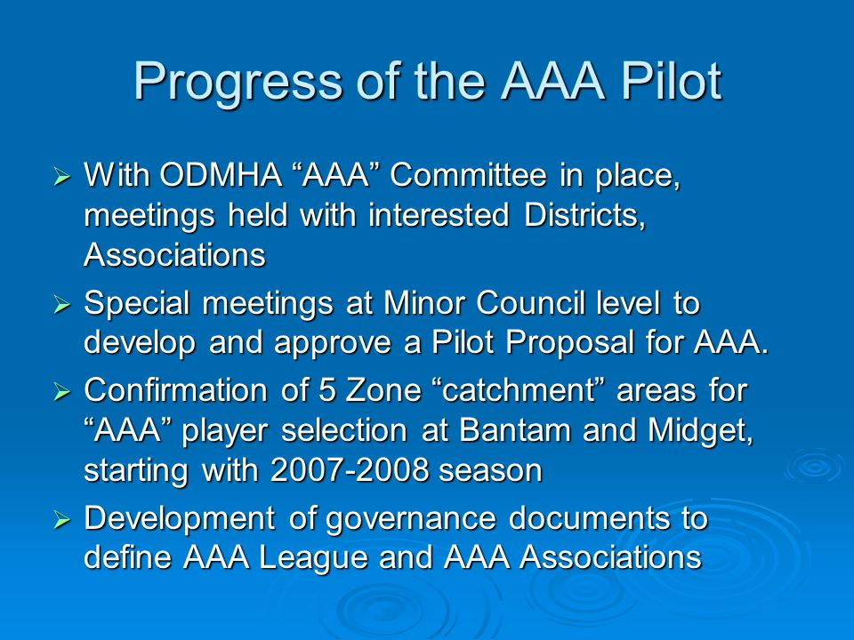 Progress of the AAA Pilot With ODMHA AAA Committee in place, meetings held with interested Districts, Associations With ODMHA AAA Committee in place, meetings held with interested Districts, Associations Special meetings at Minor Council level to develop and approve a Pilot Proposal for AAA.