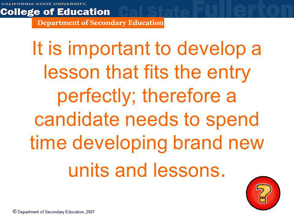 © Department of Secondary Education, 2007 It is important to develop a lesson that fits the entry perfectly; therefore a candidate needs to spend time