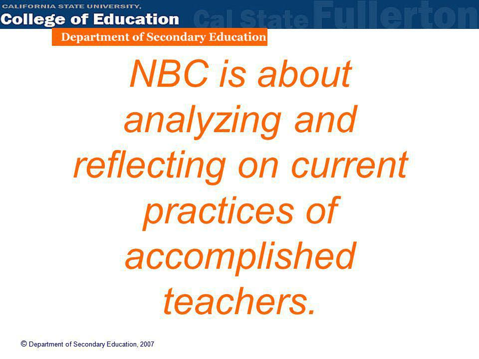 © Department of Secondary Education, 2007 NBC is about analyzing and reflecting on current practices of accomplished teachers.