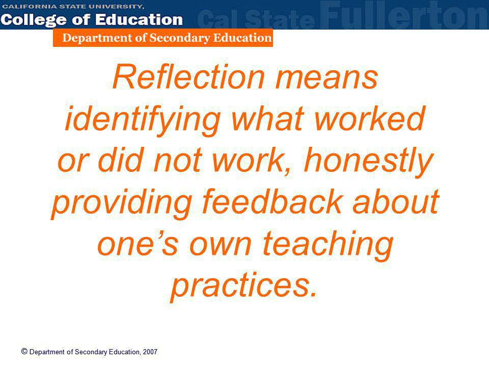 © Department of Secondary Education, 2007 Reflection means identifying what worked or did not work, honestly providing feedback about ones own teachin