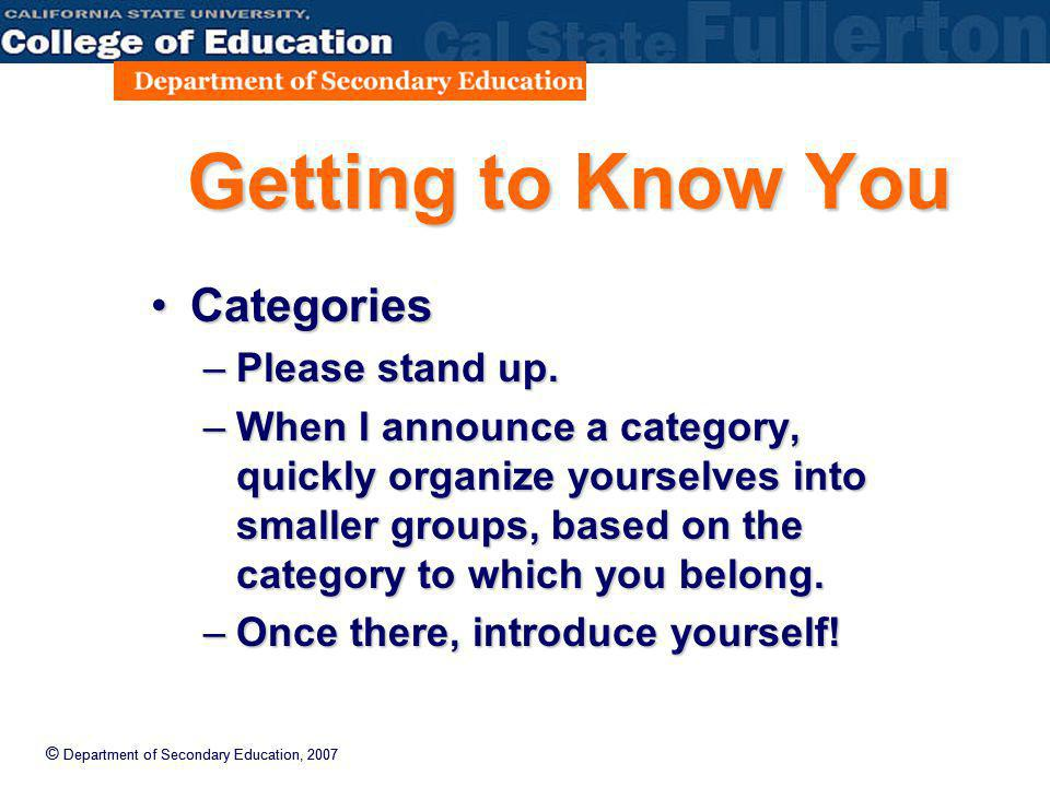 © Department of Secondary Education, 2007 Getting to Know You CategoriesCategories –Please stand up. –When I announce a category, quickly organize you