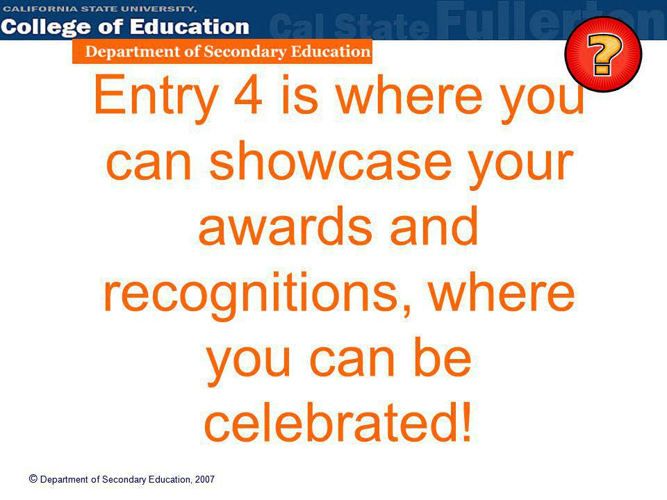 © Department of Secondary Education, 2007 Entry 4 is where you can showcase your awards and recognitions, where you can be celebrated!