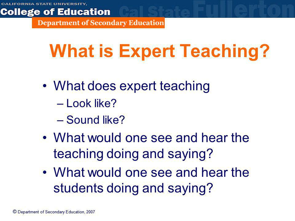 © Department of Secondary Education, 2007 What is Expert Teaching? What does expert teaching –Look like? –Sound like? What would one see and hear the