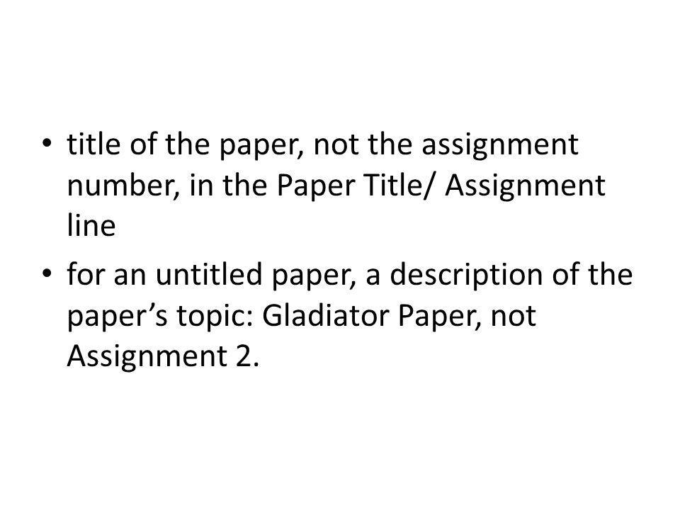 title of the paper, not the assignment number, in the Paper Title/ Assignment line for an untitled paper, a description of the papers topic: Gladiator Paper, not Assignment 2.