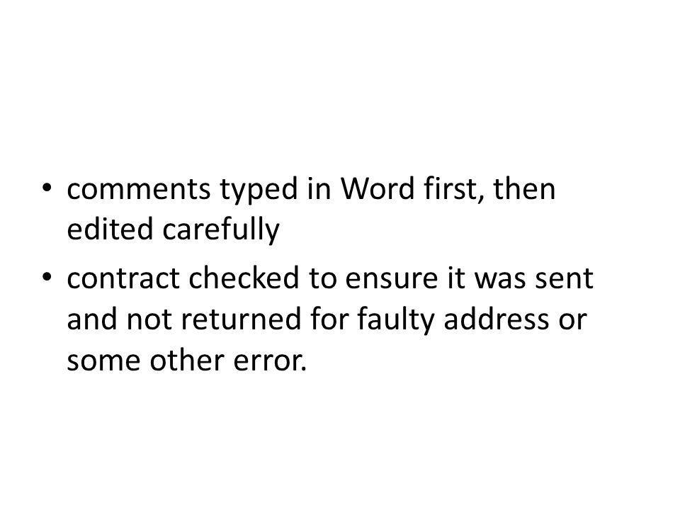 comments typed in Word first, then edited carefully contract checked to ensure it was sent and not returned for faulty address or some other error.