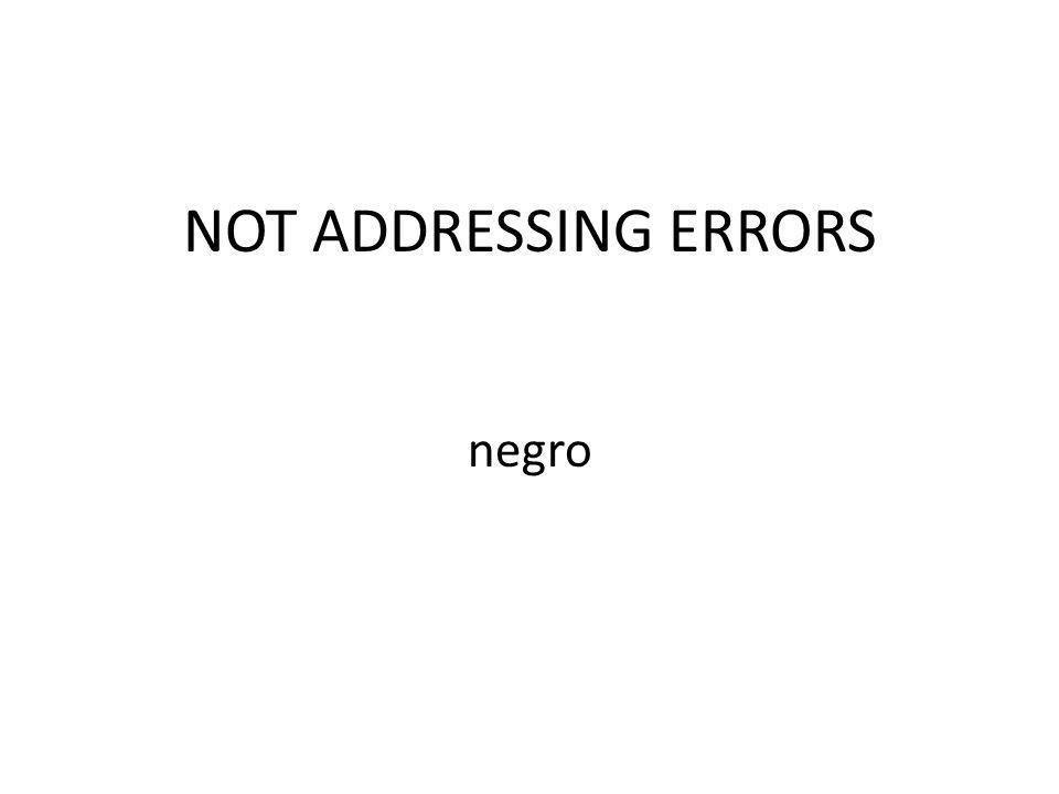 NOT ADDRESSING ERRORS negro