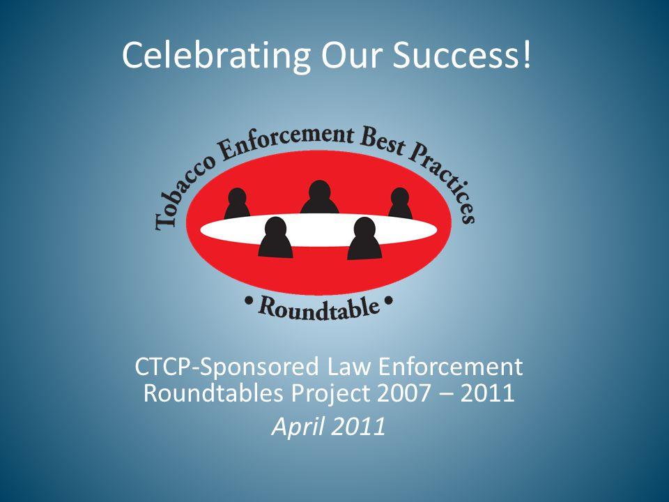 Celebrating Our Success! CTCP-Sponsored Law Enforcement Roundtables Project 2007 – 2011 April 2011