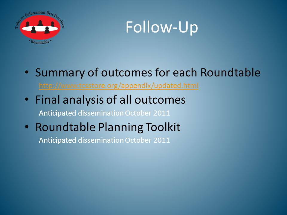 Follow-Up Summary of outcomes for each Roundtable http://www.tcsstore.org/appendix/updated.html Final analysis of all outcomes Anticipated dissemination October 2011 Roundtable Planning Toolkit Anticipated dissemination October 2011