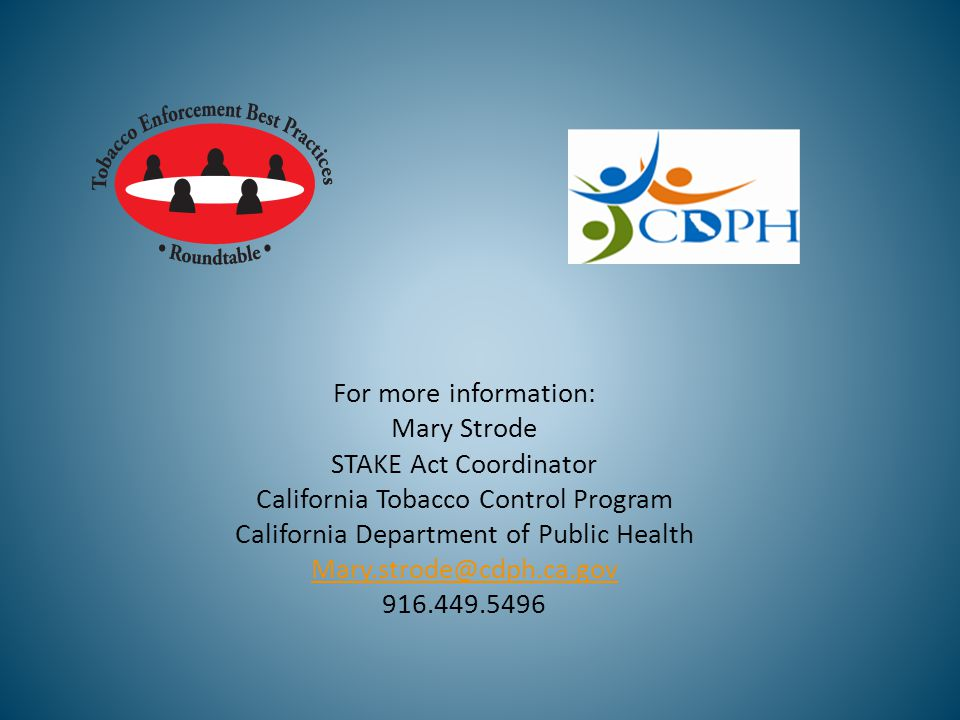 For more information: Mary Strode STAKE Act Coordinator California Tobacco Control Program California Department of Public Health Mary.strode@cdph.ca.gov 916.449.5496
