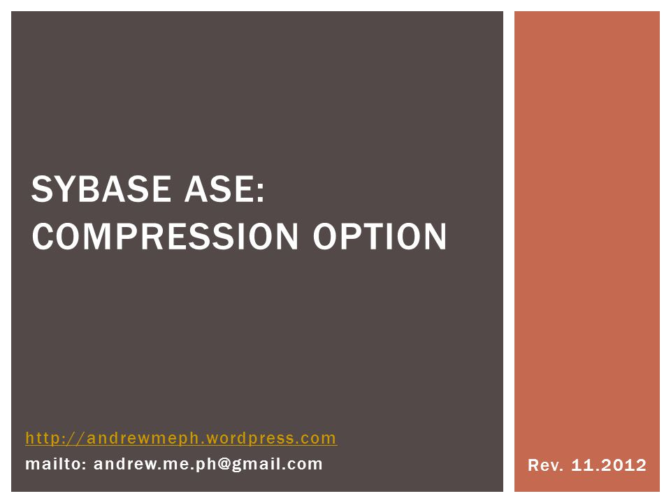Rev. 11.2012 SYBASE ASE: COMPRESSION OPTION http://andrewmeph.wordpress.com mailto: andrew.me.ph@gmail.com