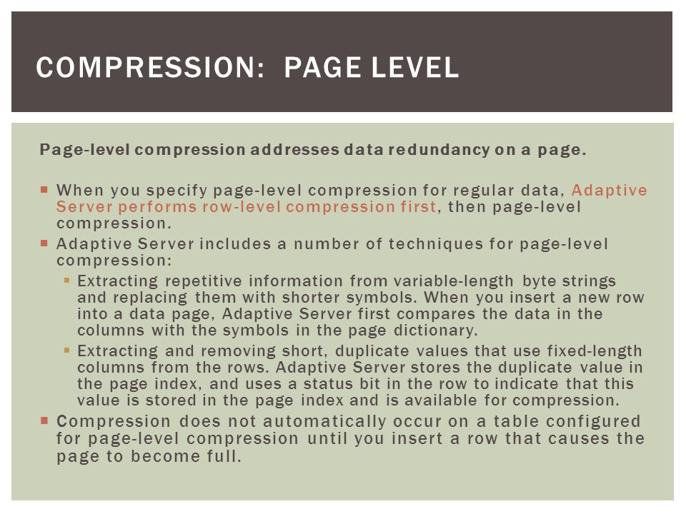Compression may be turned on on different levels On database level: CREATE DATABASE DB … WITH COMPRESSION = PAGE | ROW | NONE ALTER DATABASE DB … SET COMPRESSION = PAGE | ROW | NONE On table level: CREATE TABLE … WITH COMPRESSION = SELECT INTO … WITH COMPRESSION = ALTER TABLE SET COMPRESSION = followed by REORG REBUILD On partition level * : partition by...