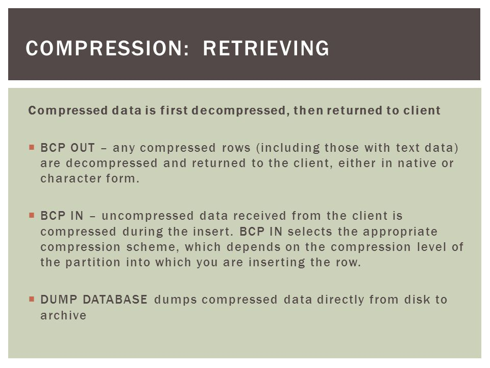 Compressed data is first decompressed, then returned to client BCP OUT – any compressed rows (including those with text data) are decompressed and returned to the client, either in native or character form.