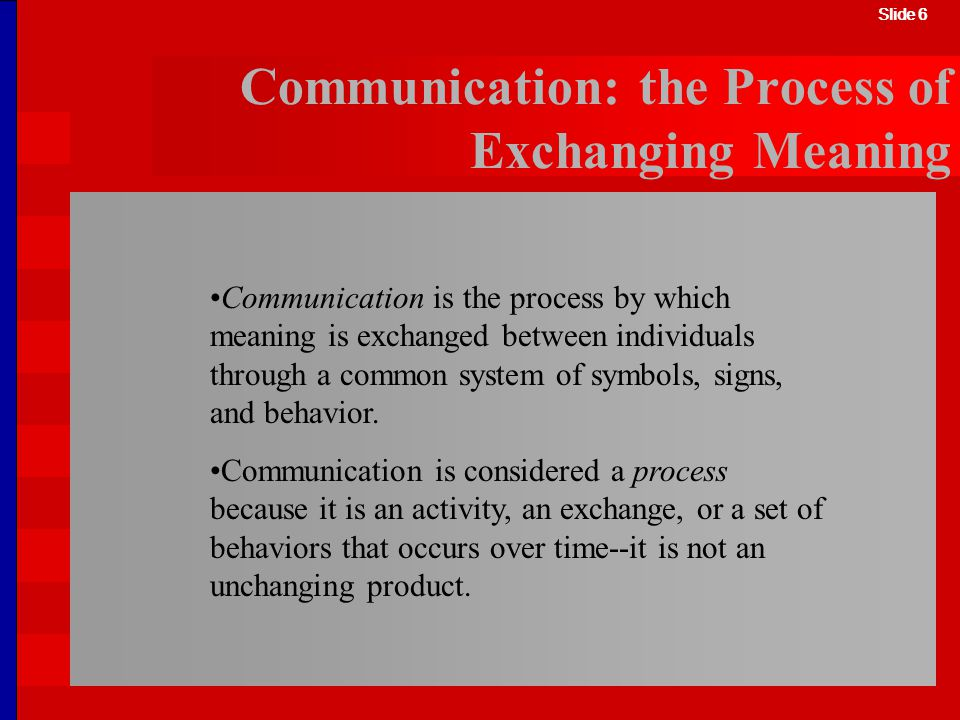 Slide 6 Communication: the Process of Exchanging Meaning Communication is the process by which meaning is exchanged between individuals through a comm