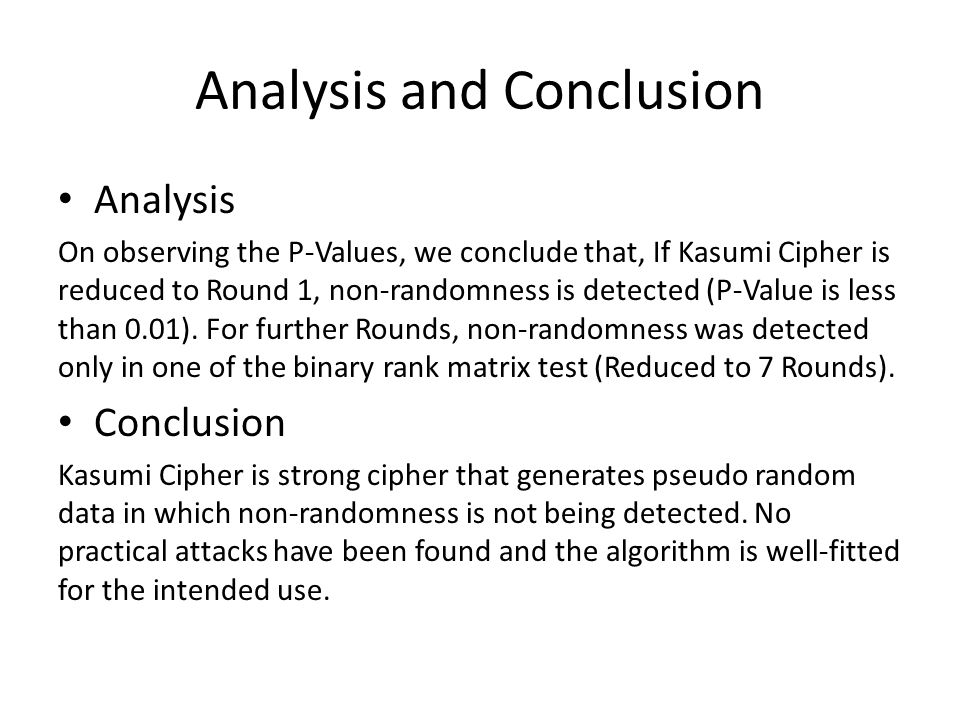 Analysis and Conclusion Analysis On observing the P-Values, we conclude that, If Kasumi Cipher is reduced to Round 1, non-randomness is detected (P-Value is less than 0.01).