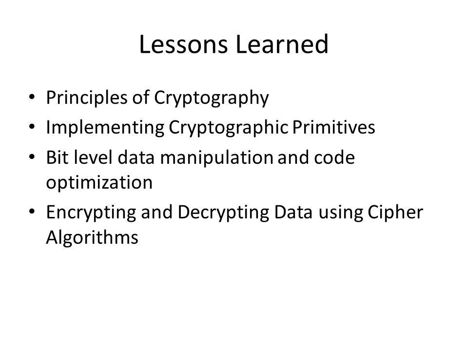 Lessons Learned Principles of Cryptography Implementing Cryptographic Primitives Bit level data manipulation and code optimization Encrypting and Decr