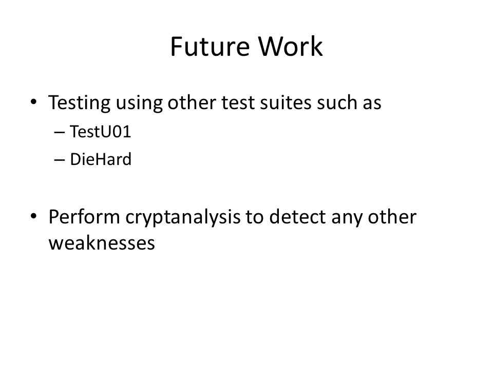 Future Work Testing using other test suites such as – TestU01 – DieHard Perform cryptanalysis to detect any other weaknesses