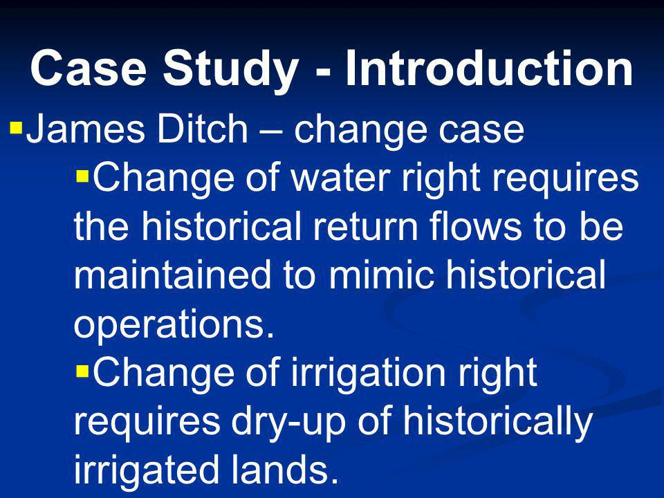 Case Study - Introduction James Ditch – change case Irrigation by flood and furrow.