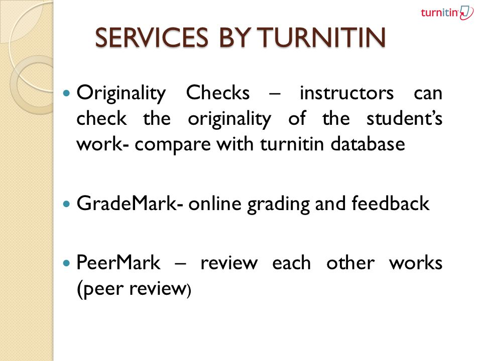 SERVICES BY TURNITIN Originality Checks – instructors can check the originality of the students work- compare with turnitin database GradeMark- online