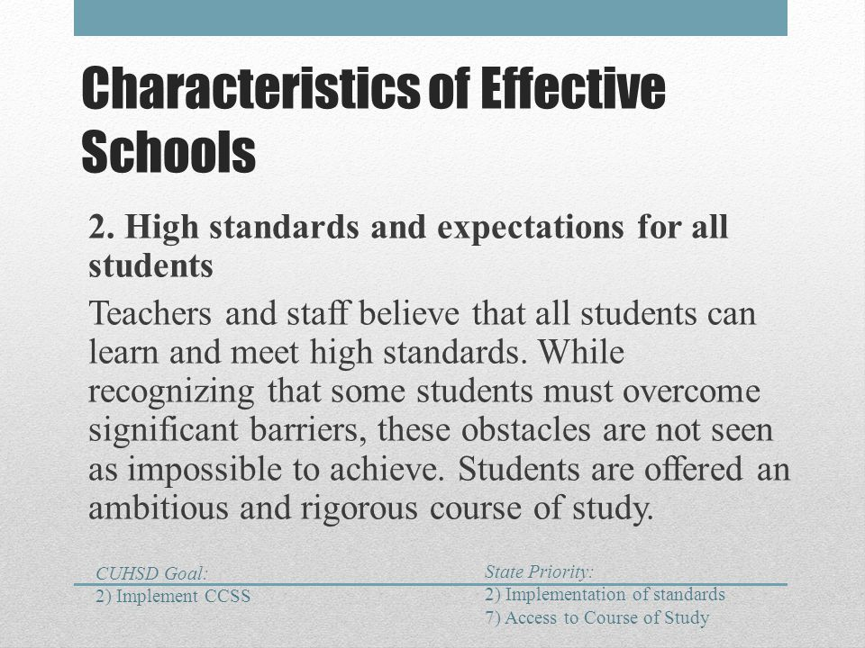 Characteristics of Effective Schools 2. High standards and expectations for all students Teachers and staff believe that all students can learn and me