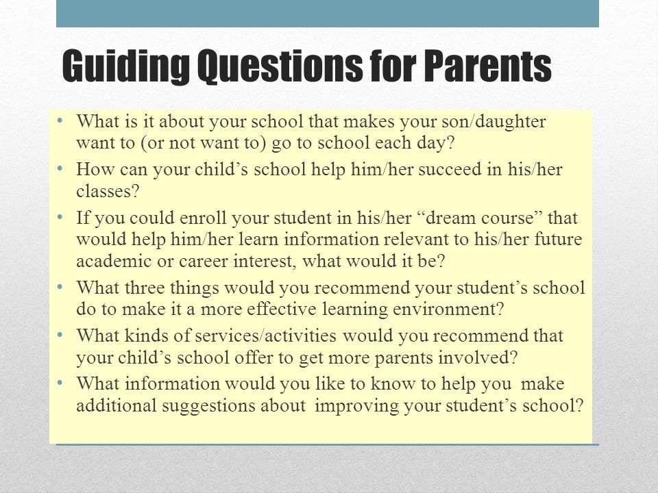 Guiding Questions for Parents What is it about your school that makes your son/daughter want to (or not want to) go to school each day.
